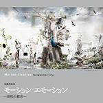札幌芸術の森美術館 「モーション/エモーション ―活性の都市―」に出展します。